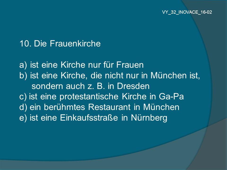10. Die Frauenkirche a) ist eine Kirche nur für Frauen b) ist eine Kirche, die nicht nur in München ist, sondern auch z. B. in Dresden c) ist eine pro