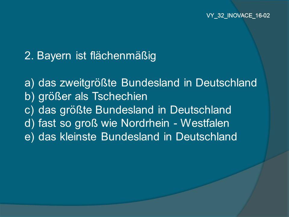 2. Bayern ist flächenmäßig a) das zweitgrößte Bundesland in Deutschland b) größer als Tschechien c) das größte Bundesland in Deutschland d) fast so gr