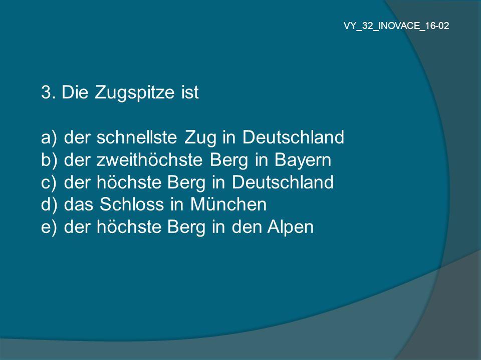3. Die Zugspitze ist a) der schnellste Zug in Deutschland b) der zweithöchste Berg in Bayern c) der höchste Berg in Deutschland d) das Schloss in Münc