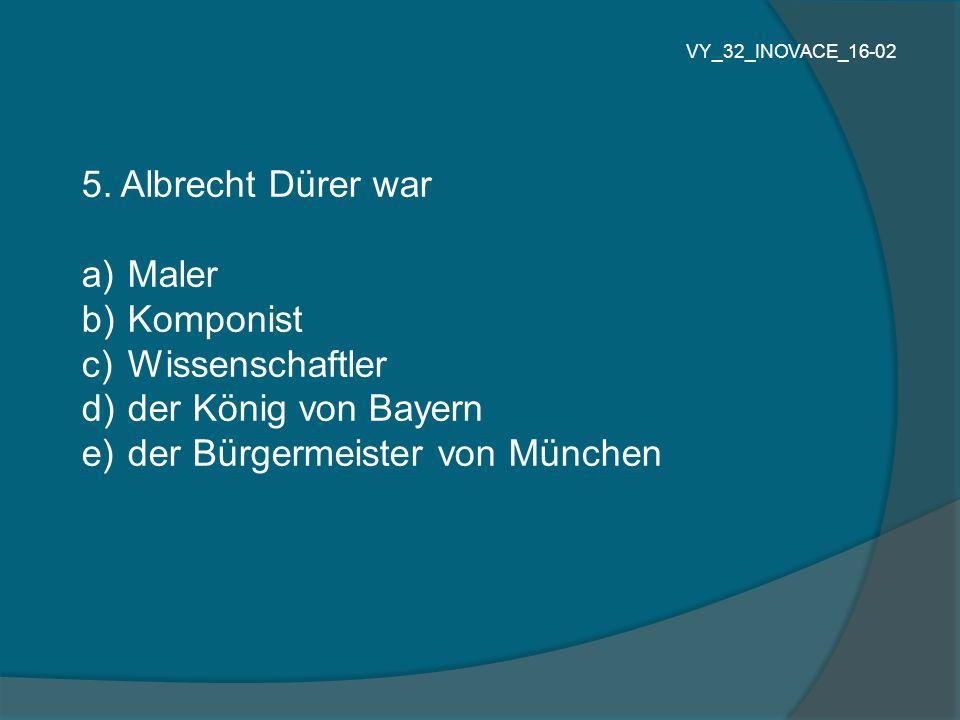 5. Albrecht Dürer war a) Maler b) Komponist c) Wissenschaftler d) der König von Bayern e) der Bürgermeister von München VY_32_INOVACE_16-02
