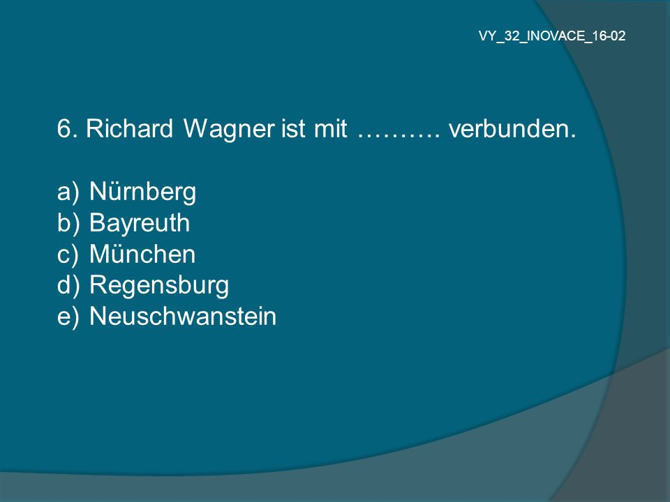 6. Richard Wagner ist mit ………. verbunden. a) Nürnberg b) Bayreuth c) München d) Regensburg e) Neuschwanstein VY_32_INOVACE_16-02