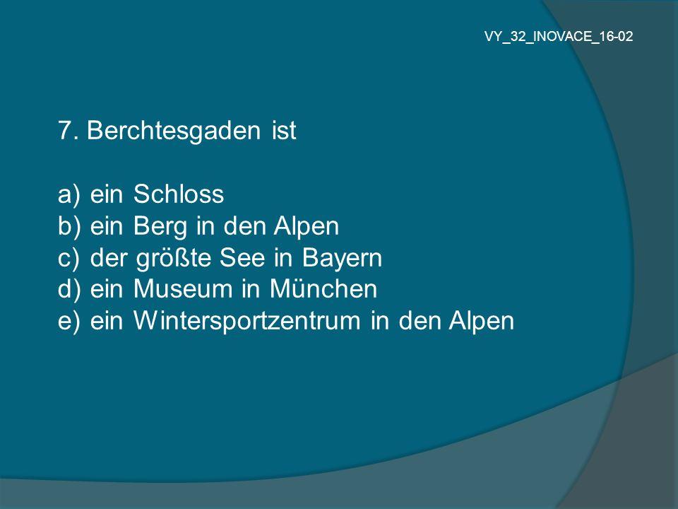 7. Berchtesgaden ist a) ein Schloss b) ein Berg in den Alpen c) der größte See in Bayern d) ein Museum in München e) ein Wintersportzentrum in den Alp