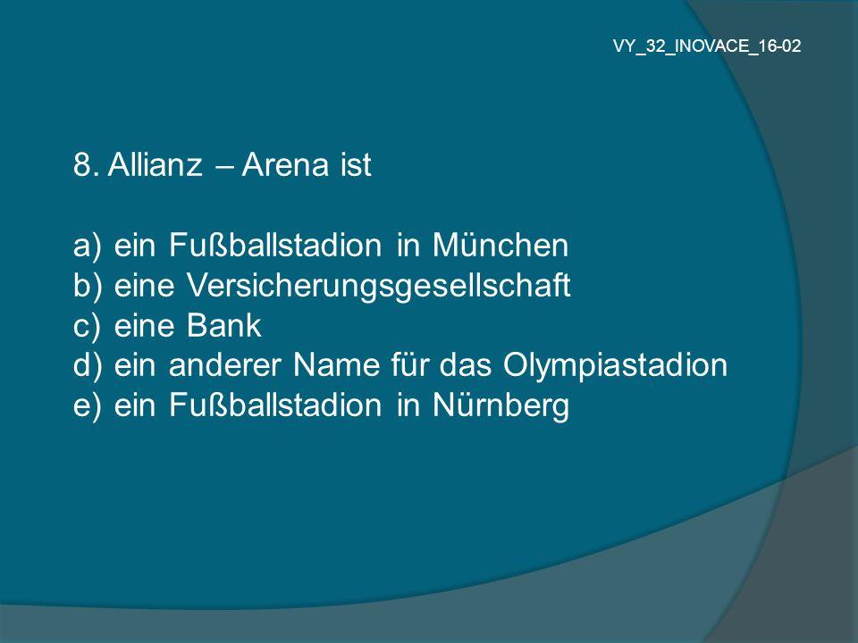 8. Allianz – Arena ist a) ein Fußballstadion in München b) eine Versicherungsgesellschaft c) eine Bank d) ein anderer Name für das Olympiastadion e) e