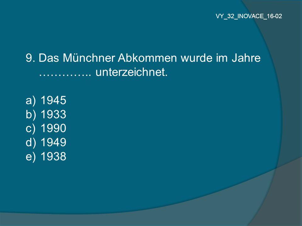 9. Das Münchner Abkommen wurde im Jahre ………….. unterzeichnet. a) 1945 b) 1933 c) 1990 d) 1949 e) 1938 VY_32_INOVACE_16-02