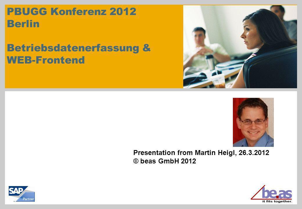 PBUGG Konferenz 2012 Berlin Betriebsdatenerfassung & WEB-Frontend Presentation from Martin Heigl, 26.3.2012 © beas GmbH 2012