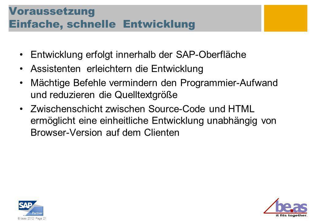 © beas 2012/ Page 21 Voraussetzung Einfache, schnelle Entwicklung Entwicklung erfolgt innerhalb der SAP-Oberfläche Assistenten erleichtern die Entwick