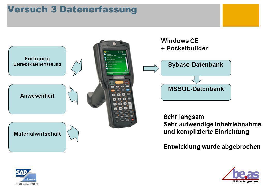 © beas 2012/ Page 6 Versuch 3 Datenerfassung Fertigung Betriebsdatenerfassung Anwesenheit Materialwirtschaft Windows CE + Pocketbuilder Sehr langsam S