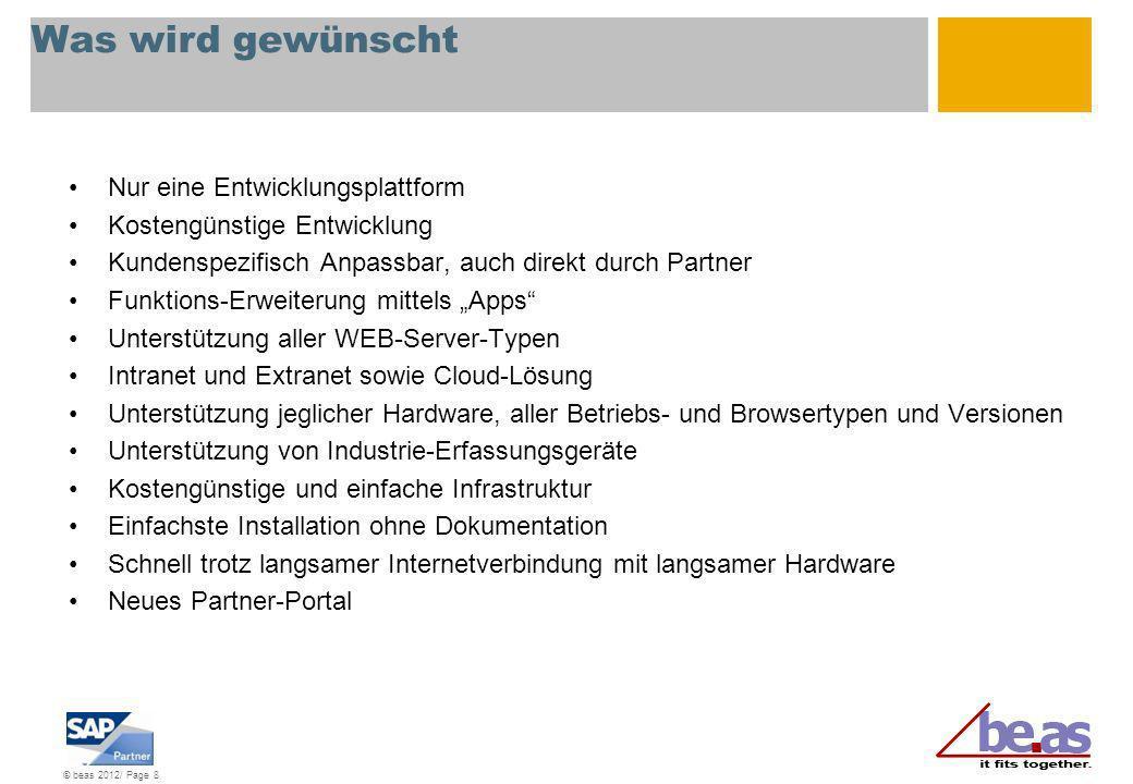 © beas 2012/ Page 8 Was wird gewünscht Nur eine Entwicklungsplattform Kostengünstige Entwicklung Kundenspezifisch Anpassbar, auch direkt durch Partner