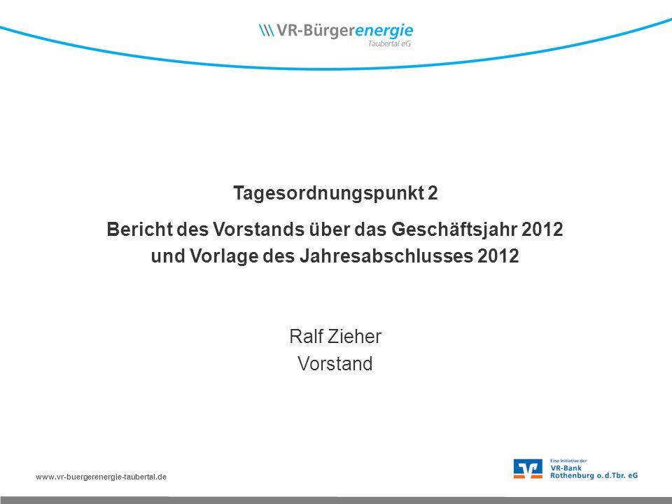 www.vr-buergerenergie-taubertal.de Tagesordnungspunkt 2 Bericht des Vorstands über das Geschäftsjahr 2012 und Vorlage des Jahresabschlusses 2012 Ralf Zieher Vorstand