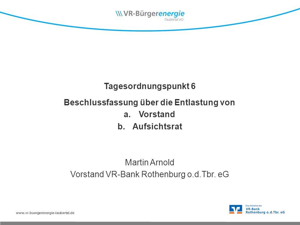 www.vr-buergerenergie-taubertal.de Tagesordnungspunkt 6 Beschlussfassung über die Entlastung von a.Vorstand b.Aufsichtsrat Martin Arnold Vorstand VR-Bank Rothenburg o.d.Tbr.