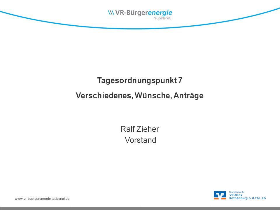 www.vr-buergerenergie-taubertal.de Tagesordnungspunkt 7 Verschiedenes, Wünsche, Anträge Ralf Zieher Vorstand