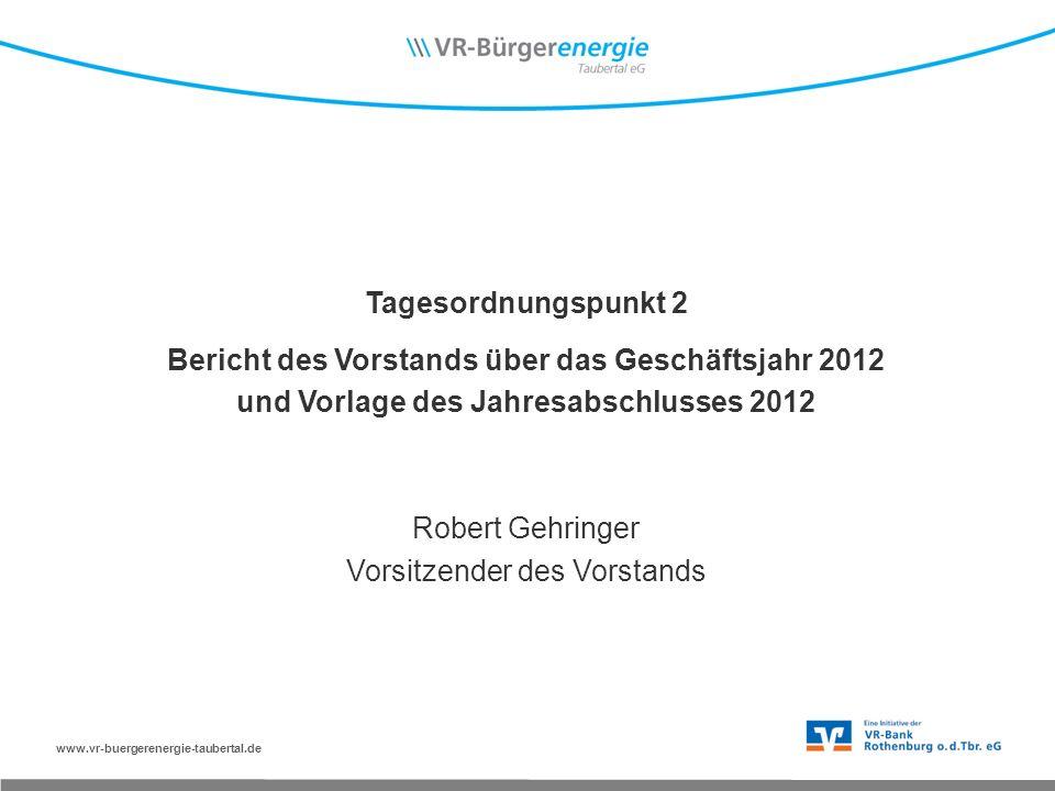 www.vr-buergerenergie-taubertal.de Tagesordnungspunkt 2 Bericht des Vorstands über das Geschäftsjahr 2012 und Vorlage des Jahresabschlusses 2012 Robert Gehringer Vorsitzender des Vorstands