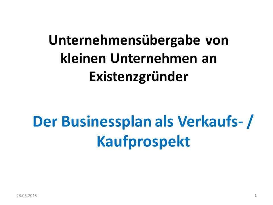 Unternehmensübergabe von kleinen Unternehmen an Existenzgründer 1 Der Businessplan als Verkaufs- / Kaufprospekt 28.06.2013