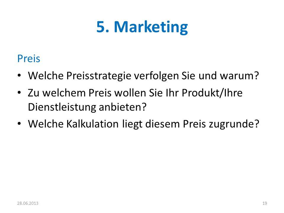5. Marketing Preis Welche Preisstrategie verfolgen Sie und warum? Zu welchem Preis wollen Sie Ihr Produkt/Ihre Dienstleistung anbieten? Welche Kalkula