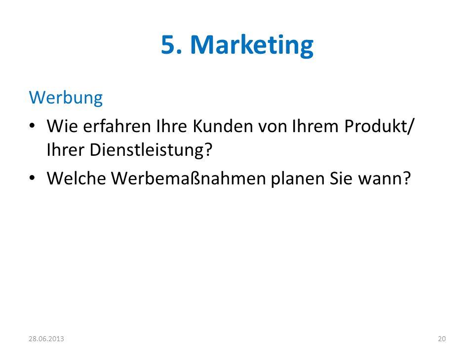 5. Marketing Werbung Wie erfahren Ihre Kunden von Ihrem Produkt/ Ihrer Dienstleistung? Welche Werbemaßnahmen planen Sie wann? 2028.06.2013