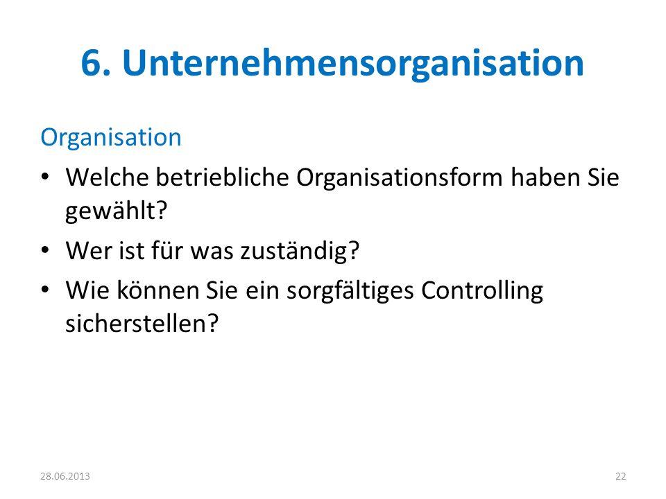 6. Unternehmensorganisation Organisation Welche betriebliche Organisationsform haben Sie gewählt? Wer ist für was zuständig? Wie können Sie ein sorgfä