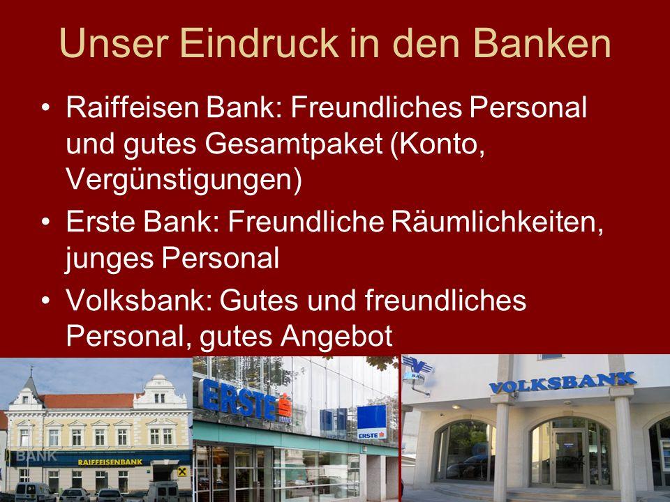 Unser Eindruck in den Banken Raiffeisen Bank: Freundliches Personal und gutes Gesamtpaket (Konto, Vergünstigungen) Erste Bank: Freundliche Räumlichkeiten, junges Personal Volksbank: Gutes und freundliches Personal, gutes Angebot