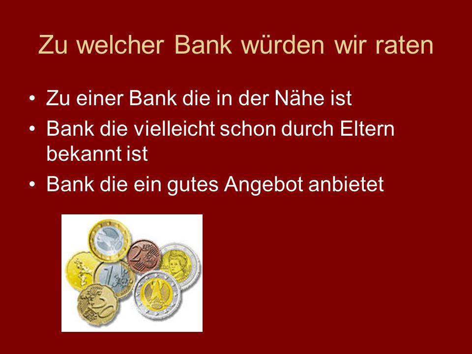 Zu welcher Bank würden wir raten Zu einer Bank die in der Nähe ist Bank die vielleicht schon durch Eltern bekannt ist Bank die ein gutes Angebot anbietet