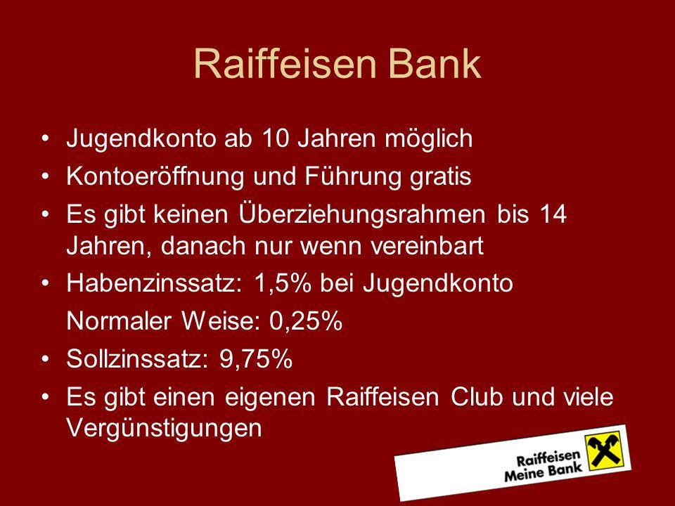 Raiffeisen Bank Jugendkonto ab 10 Jahren möglich Kontoeröffnung und Führung gratis Es gibt keinen Überziehungsrahmen bis 14 Jahren, danach nur wenn vereinbart Habenzinssatz: 1,5% bei Jugendkonto Normaler Weise: 0,25% Sollzinssatz: 9,75% Es gibt einen eigenen Raiffeisen Club und viele Vergünstigungen