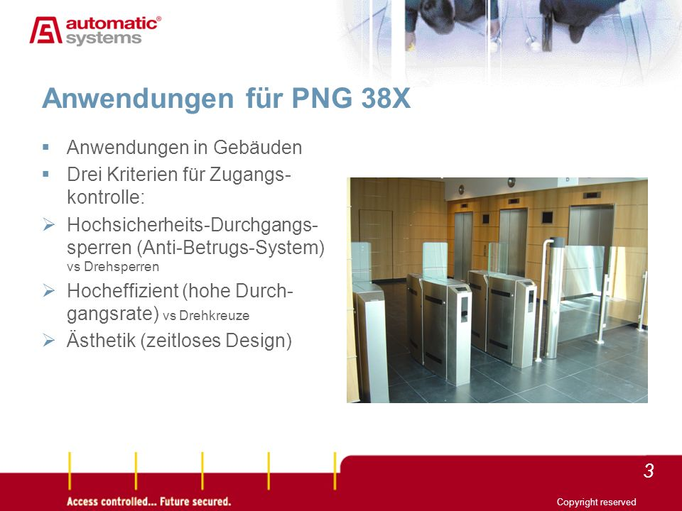 3 Anwendungen für PNG 38X Anwendungen in Gebäuden Drei Kriterien für Zugangs- kontrolle: Hochsicherheits-Durchgangs- sperren (Anti-Betrugs-System) vs