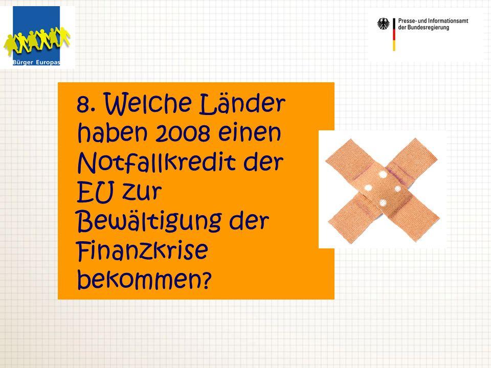 8. Welche Länder haben 2008 einen Notfallkredit der EU zur Bewältigung der Finanzkrise bekommen