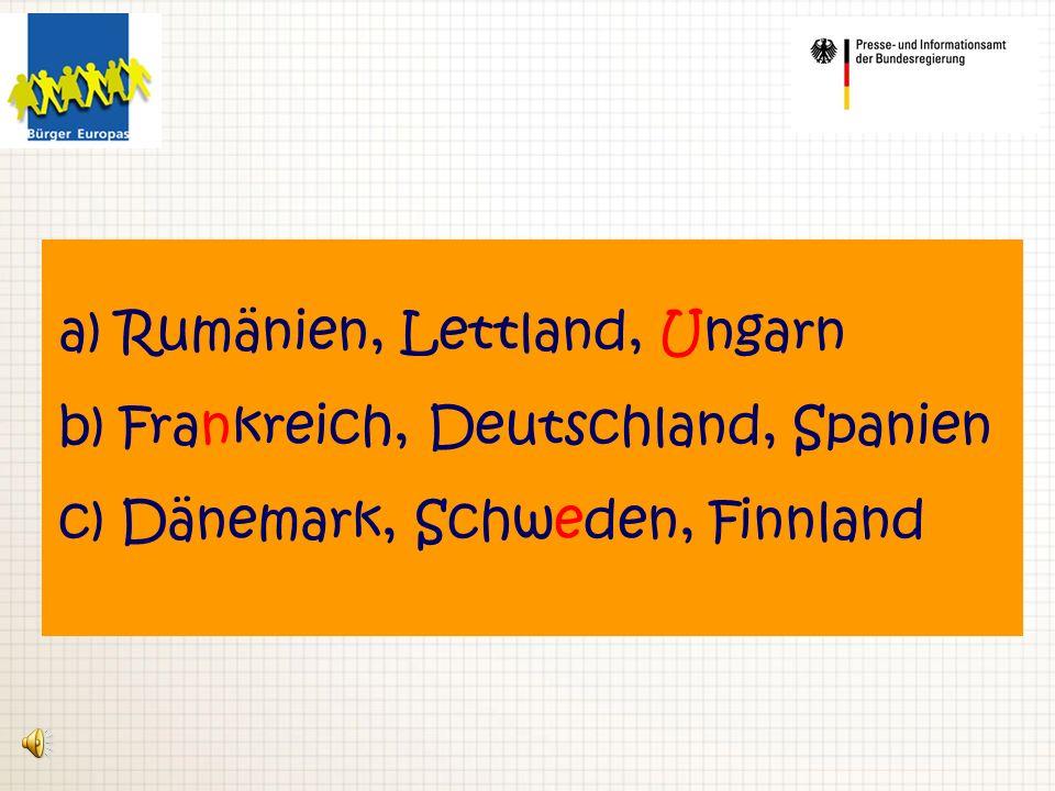 a) Rumänien, Lettland, Ungarn b) Frankreich, Deutschland, Spanien c) Dänemark, Schweden, Finnland