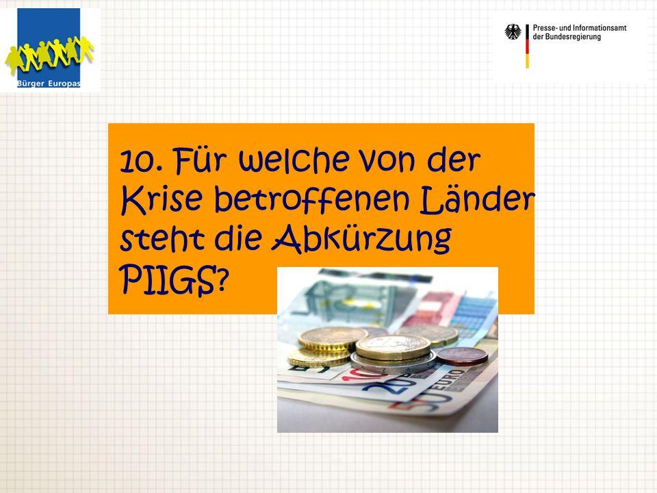 10. Für welche von der Krise betroffenen Länder steht die Abkürzung PIIGS?