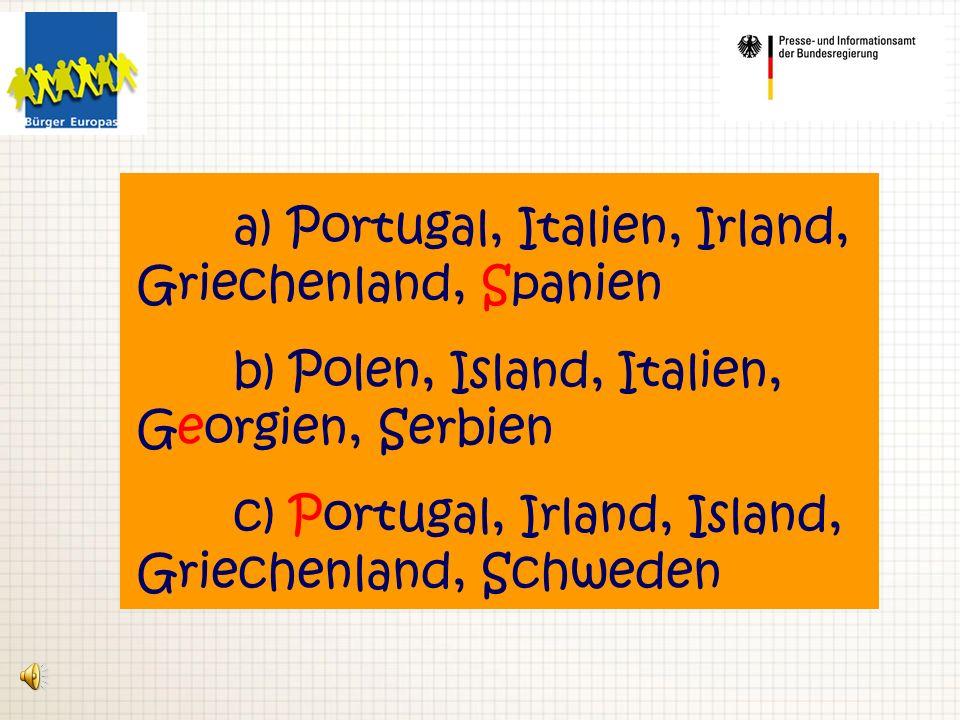 a) Portugal, Italien, Irland, Griechenland, Spanien b) Polen, Island, Italien, Georgien, Serbien c) Portugal, Irland, Island, Griechenland, Schweden