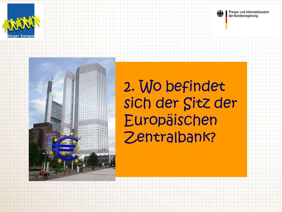2. Wo befindet sich der Sitz der Europäischen Zentralbank?