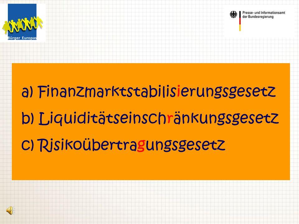 a) Finanzmarktstabilisierungsgesetz b) Liquiditätseinschränkungsgesetz c) Risikoübertragungsgesetz