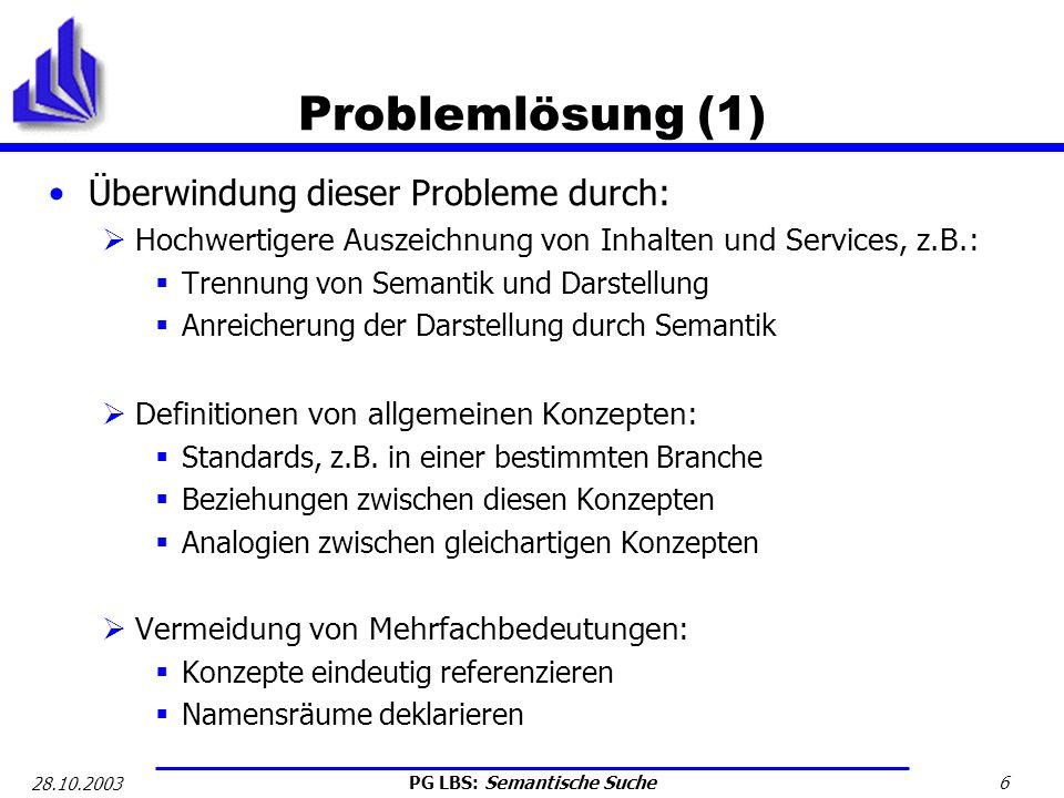 PG LBS: Semantische Suche 7 28.10.2003 Problemlösung (2) Maschinelle Verarbeitung ermöglichen: Einheitliche Syntax: Erlaubt Verwendung allgemeiner Parser Bestenfalls auch durch Menschen les-/editierbar Formelle und prüfbare Definitionen von Konzepten und Beziehungen Hier gibt es bereits weit verbreitete Technologien