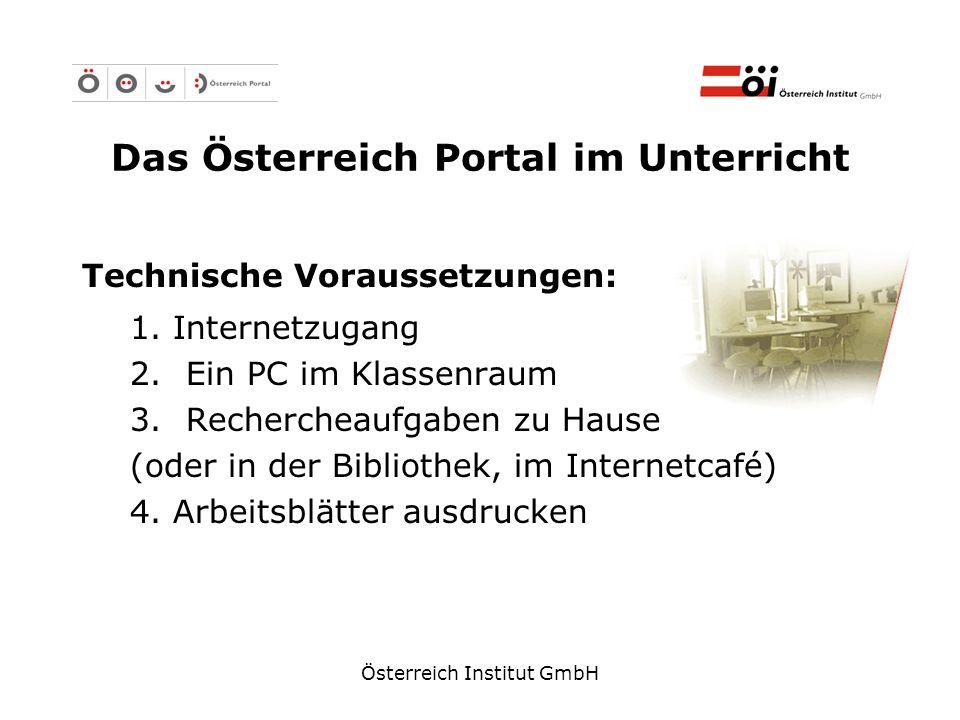 Österreich Institut GmbH Das Österreich Portal im Unterricht Technische Voraussetzungen: 1. Internetzugang 2.Ein PC im Klassenraum 3.Rechercheaufgaben