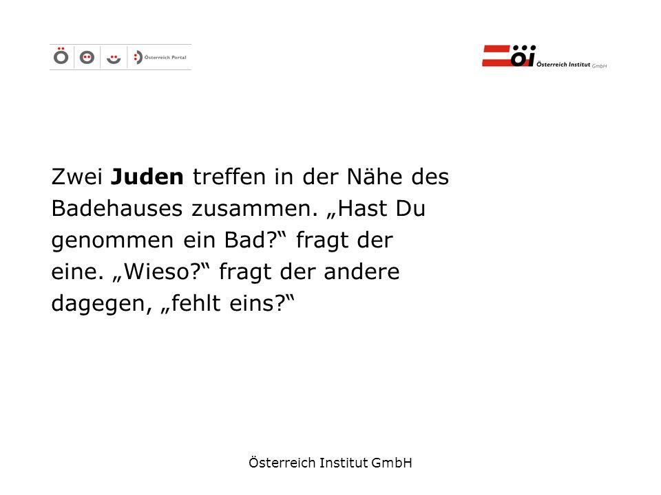 Österreich Institut GmbH Zwei Juden treffen in der Nähe des Badehauses zusammen. Hast Du genommen ein Bad? fragt der eine. Wieso? fragt der andere dag