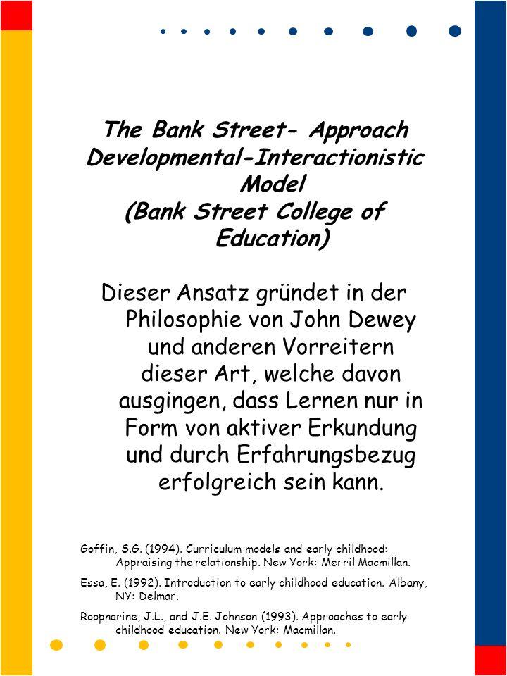 The Bank Street- Approach Developmental-Interactionistic Model (Bank Street College of Education) Dieser Ansatz gründet in der Philosophie von John Dewey und anderen Vorreitern dieser Art, welche davon ausgingen, dass Lernen nur in Form von aktiver Erkundung und durch Erfahrungsbezug erfolgreich sein kann.