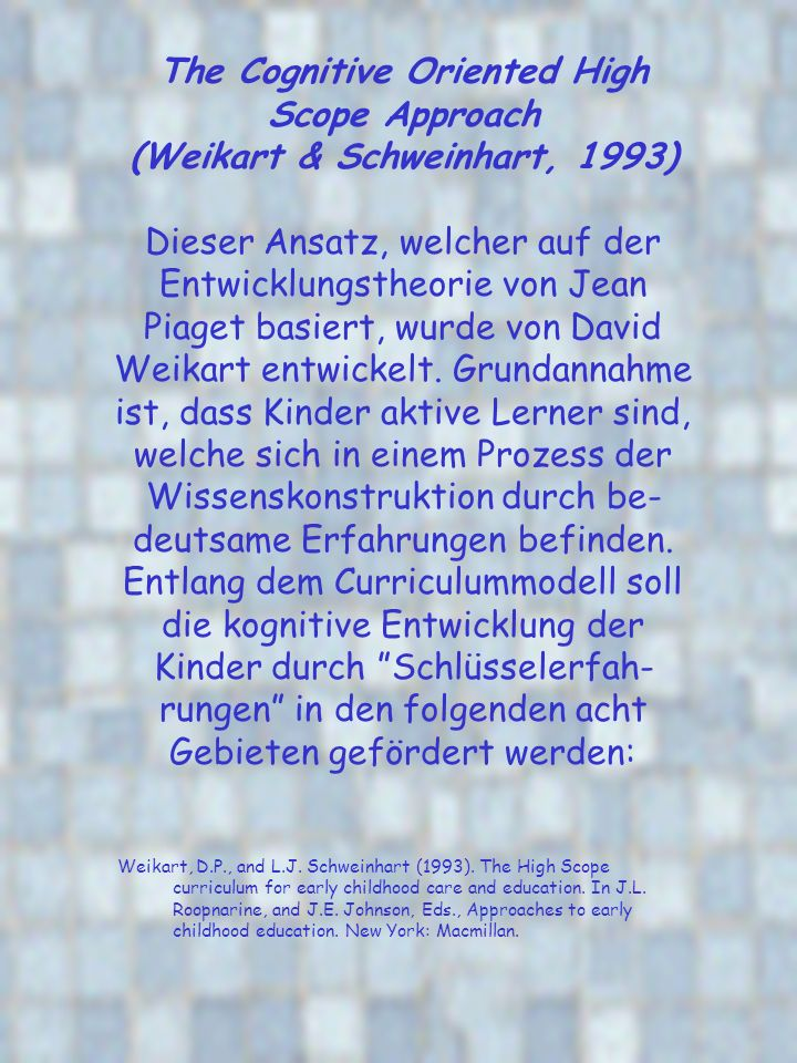 The Cognitive Oriented High Scope Approach (Weikart & Schweinhart, 1993) Dieser Ansatz, welcher auf der Entwicklungstheorie von Jean Piaget basiert, w