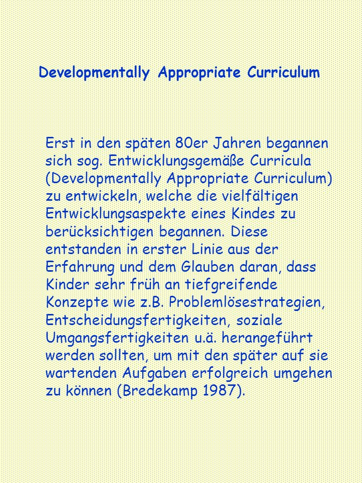 Developmentally Appropriate Curriculum Erst in den späten 80er Jahren begannen sich sog. Entwicklungsgemäße Curricula (Developmentally Appropriate Cur