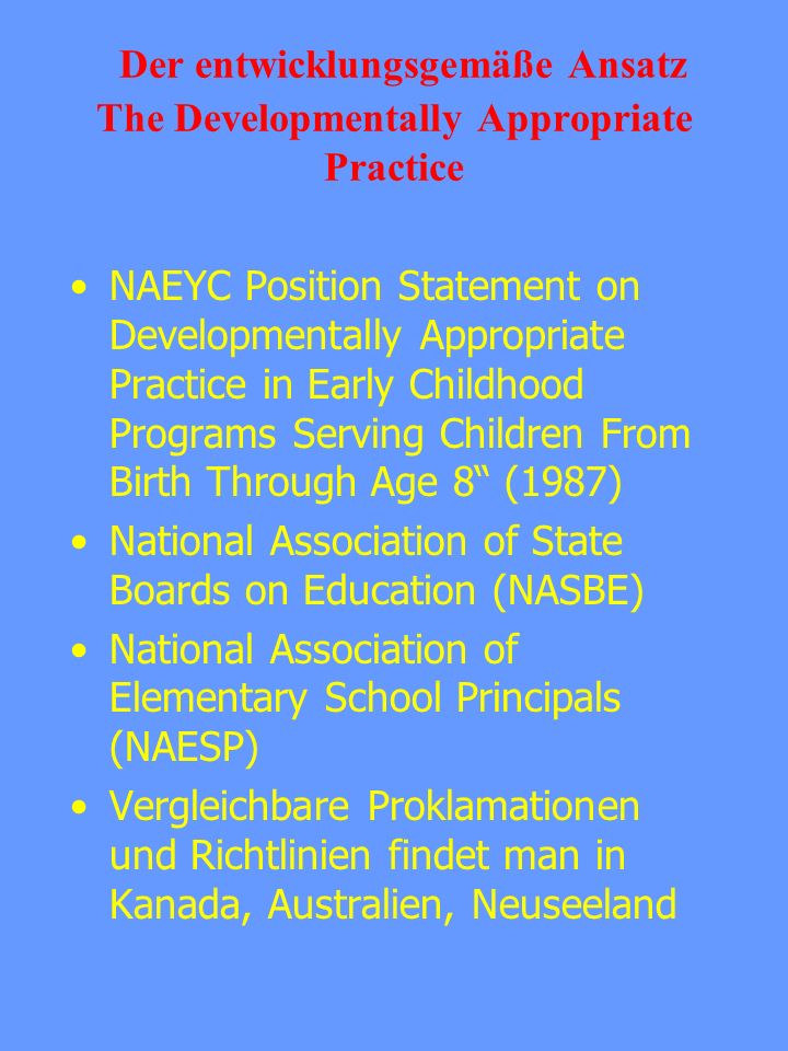 Der entwicklungsgemäße Ansatz The Developmentally Appropriate Practice NAEYC Position Statement on Developmentally Appropriate Practice in Early Child