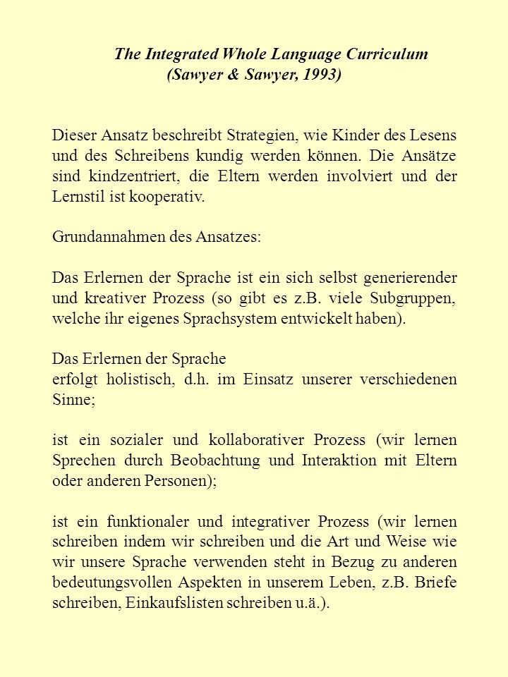 The Integrated Whole Language Curriculum (Sawyer & Sawyer, 1993) Dieser Ansatz beschreibt Strategien, wie Kinder des Lesens und des Schreibens kundig