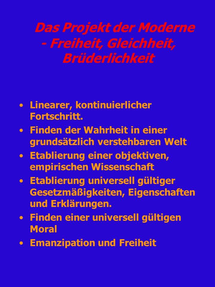 Das Projekt der Moderne - Freiheit, Gleichheit, Brüderlichkeit Linearer, kontinuierlicher Fortschritt. Finden der Wahrheit in einer grundsätzlich vers