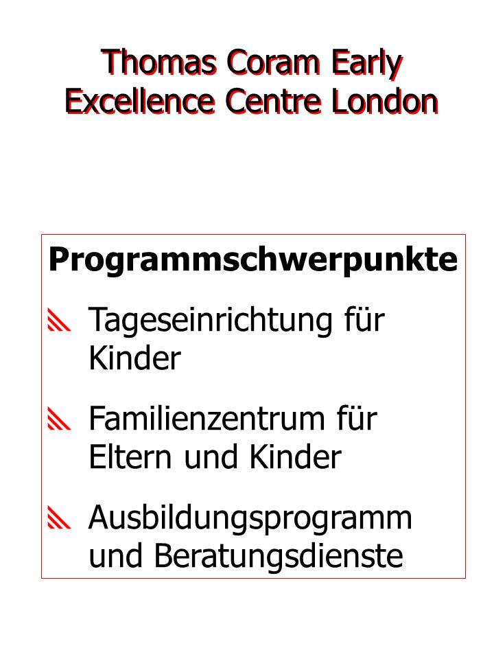Programmschwerpunkte Tageseinrichtung für Kinder Familienzentrum für Eltern und Kinder Ausbildungsprogramm und Beratungsdienste Thomas Coram Early Exc