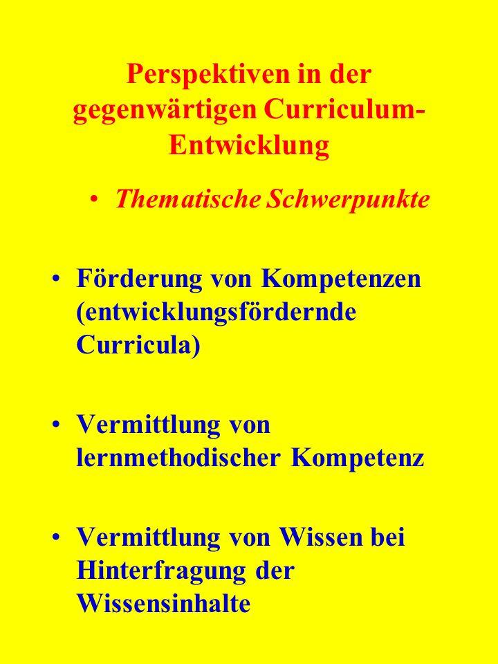 Perspektiven in der gegenwärtigen Curriculum- Entwicklung Thematische Schwerpunkte Förderung von Kompetenzen (entwicklungsfördernde Curricula) Vermitt