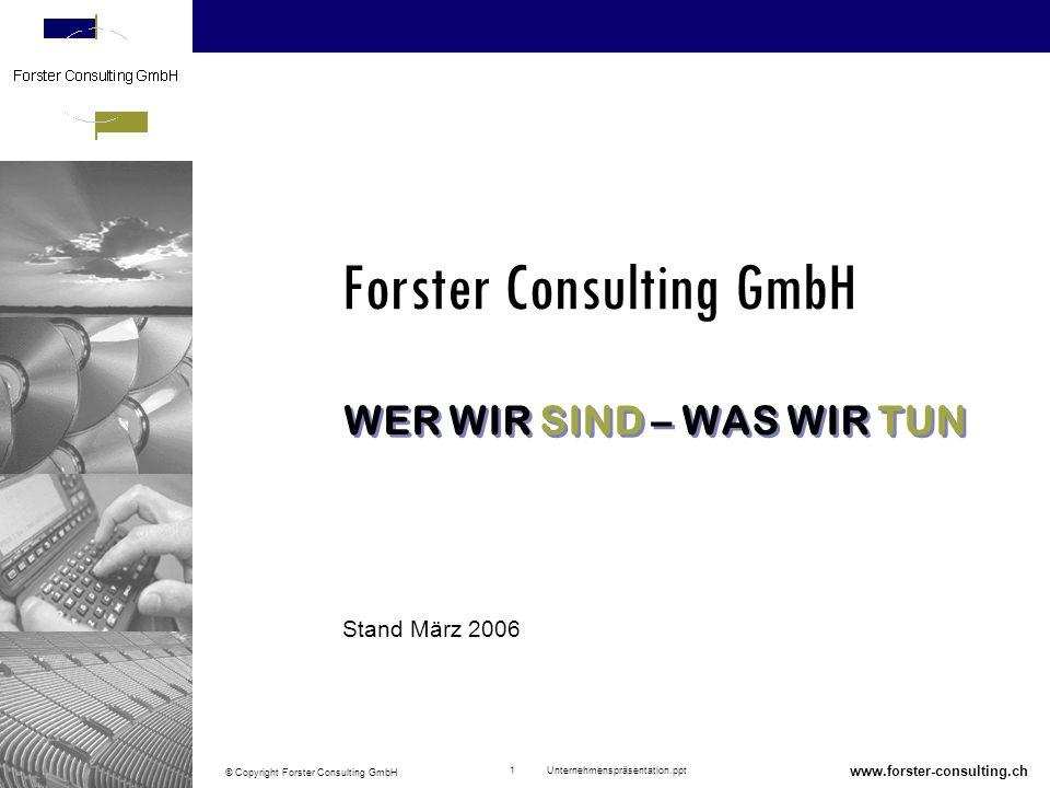 Wer wir sind – was wir tun © Copyright Forster Consulting GmbH 22 Unternehmenspräsentation.ppt www.forster-consulting.ch Wir praktizieren kontinuierliche und partnerschaftliche Kundenbeziehungen Wir beraten herstellerneutral und branchenunabhängig Wir zeichnen uns durch Professionalität, hohe Qualität, Dynamik und unternehmerisches Denken aus Wir sind nicht nur Berater, wir sind auch effiziente Umsetzer; das heisst, wir beraten nicht nur..., wir tun es auch .