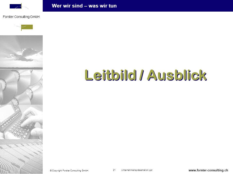 Wer wir sind – was wir tun © Copyright Forster Consulting GmbH 21 Unternehmenspräsentation.ppt www.forster-consulting.ch Leitbild / Ausblick