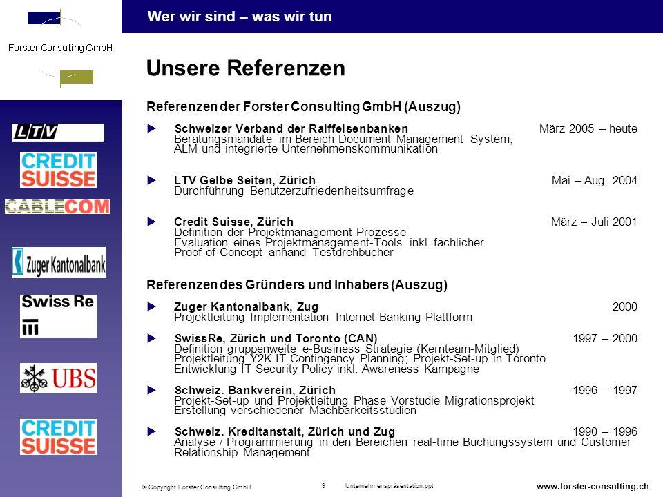 Wer wir sind – was wir tun © Copyright Forster Consulting GmbH 9 Unternehmenspräsentation.ppt www.forster-consulting.ch Unsere Referenzen Referenzen der Forster Consulting GmbH (Auszug) Schweizer Verband der RaiffeisenbankenMärz 2005 – heute Beratungsmandate im Bereich Document Management System, ALM und integrierte Unternehmenskommunikation LTV Gelbe Seiten, ZürichMai – Aug.