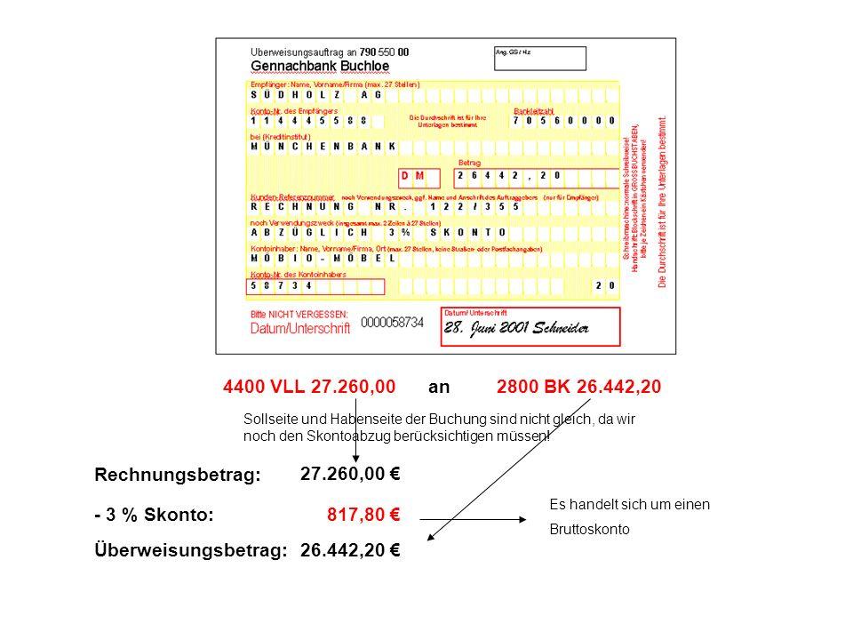 2800 BK 26.442,204400 VLL 27.260,00an Sollseite und Habenseite der Buchung sind nicht gleich, da wir noch den Skontoabzug berücksichtigen müssen! Rech