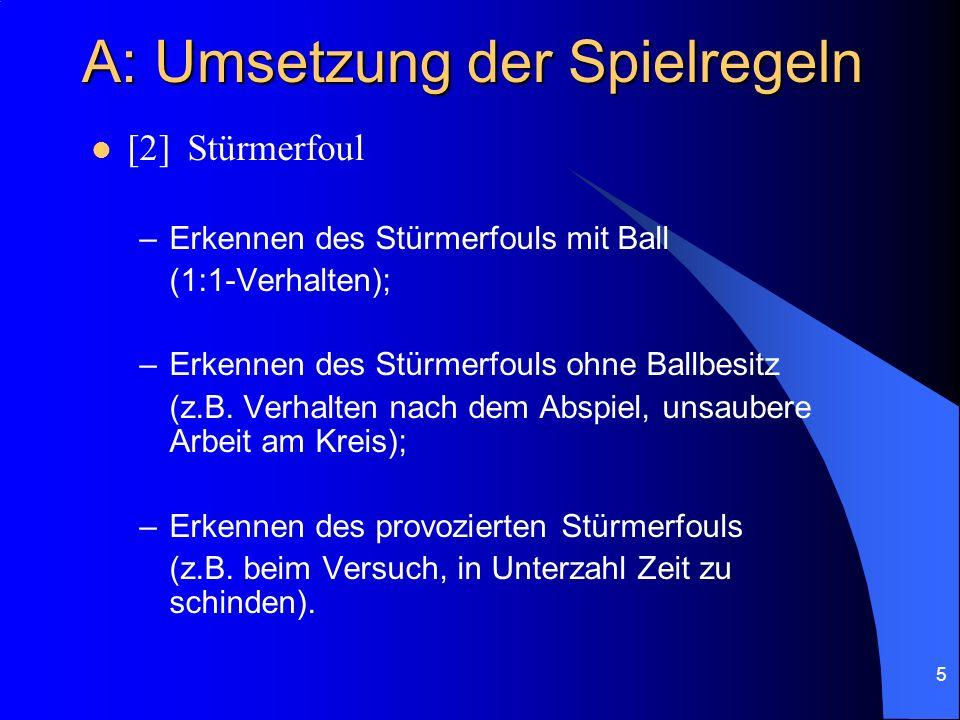 5 A: Umsetzung der Spielregeln [2]Stürmerfoul –Erkennen des Stürmerfouls mit Ball (1:1-Verhalten); –Erkennen des Stürmerfouls ohne Ballbesitz (z.B.