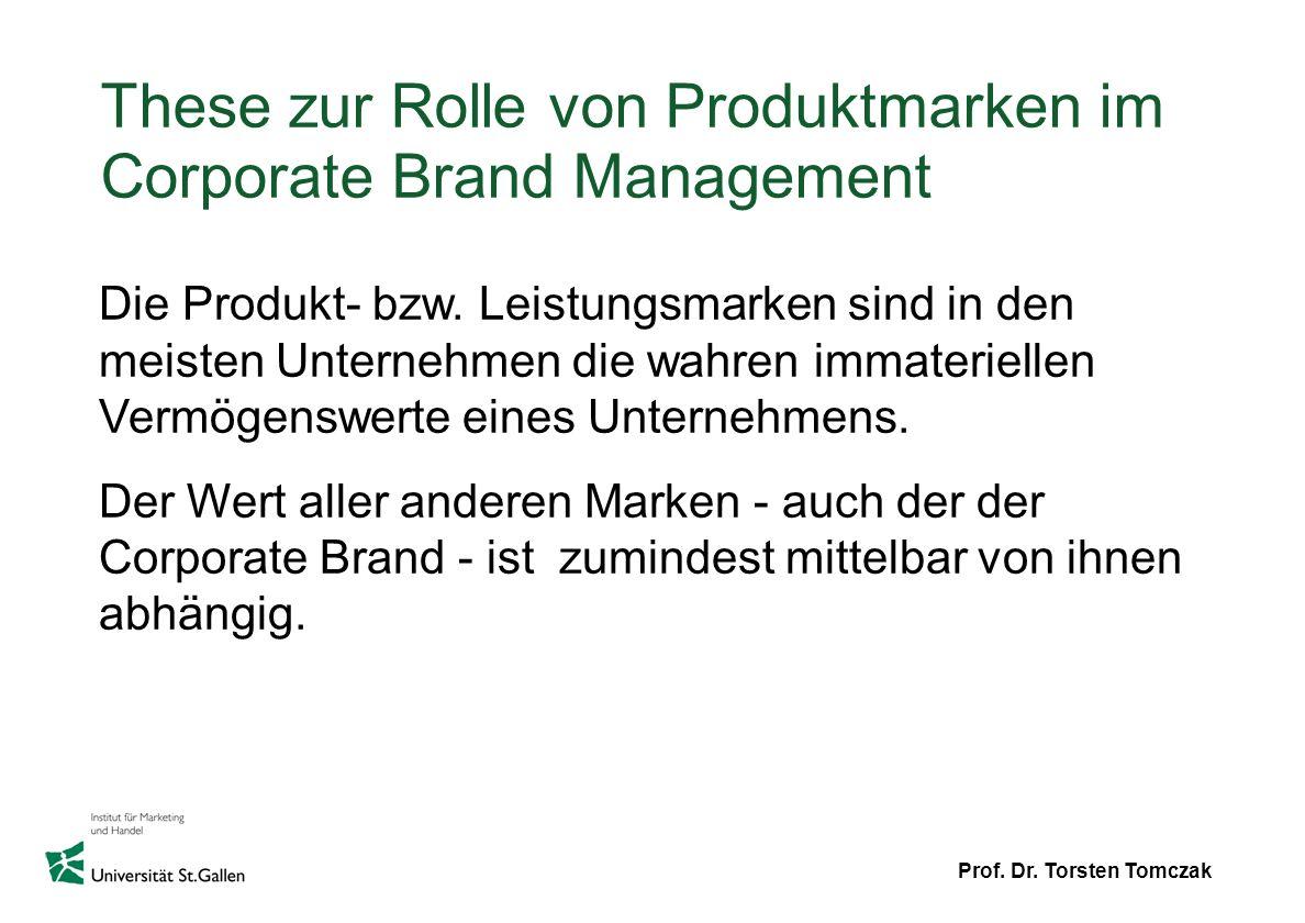 Prof. Dr. Torsten Tomczak These zur Rolle von Produktmarken im Corporate Brand Management Die Produkt- bzw. Leistungsmarken sind in den meisten Untern