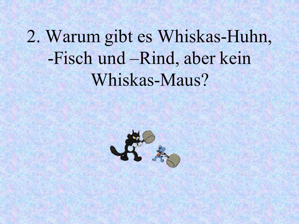 2. Warum gibt es Whiskas-Huhn, -Fisch und –Rind, aber kein Whiskas-Maus?