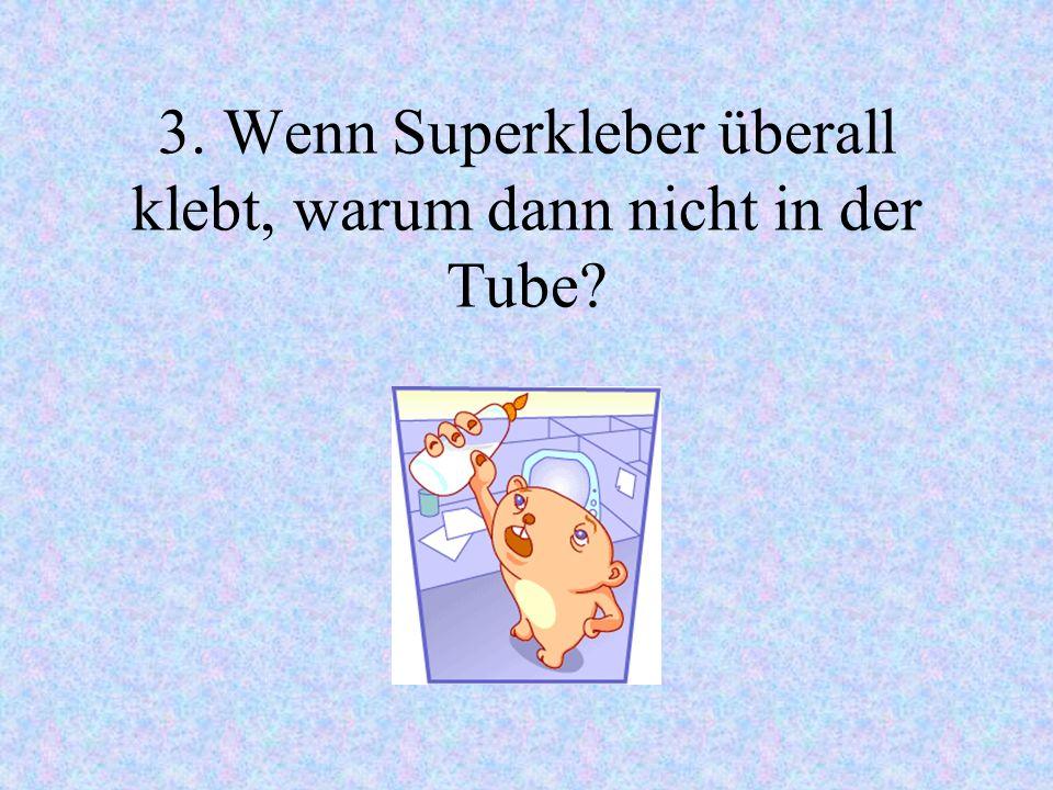 3. Wenn Superkleber überall klebt, warum dann nicht in der Tube?