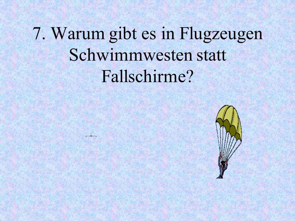 7. Warum gibt es in Flugzeugen Schwimmwesten statt Fallschirme?